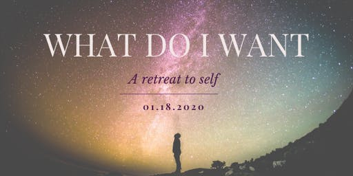 What do I Want?   a retreat to self