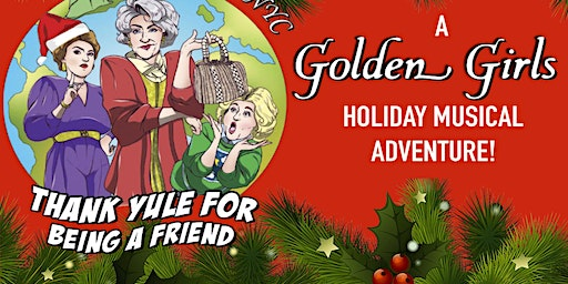 THANK YULE FOR BEING A FRIEND, A Golden Girls Holiday Musical Adventure!