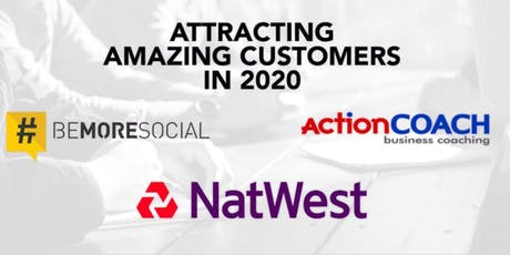 Attracting Amazing Customers for 2020 with Natwest, ActionCoach & Be More Social tickets