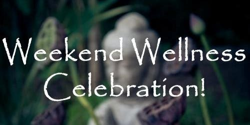 Weekend Wellness Celebration!