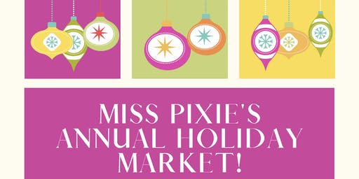 Miss Pixie's 7th Annual Holiday Market!
