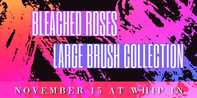Bleached Roses + Large Brush Collection Live at Whip In