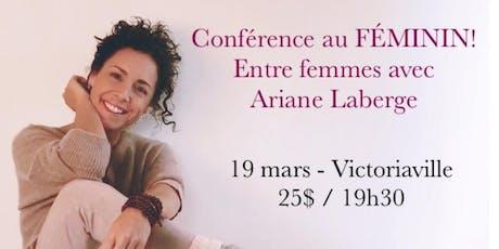 VICTORIAVILLE - Conférence au Féminin - Entre Femmes avec Ariane Laberge 25$   billets