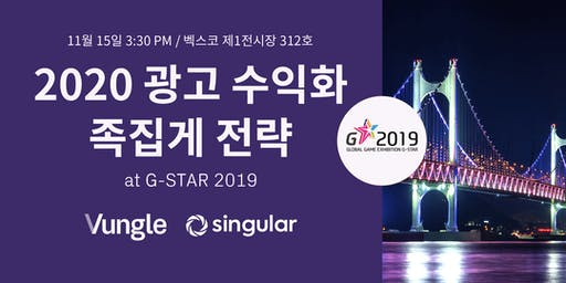2020 광고 수익화 족집게 전략 at G-STAR 2019 (hosted by Vungle & Singular)