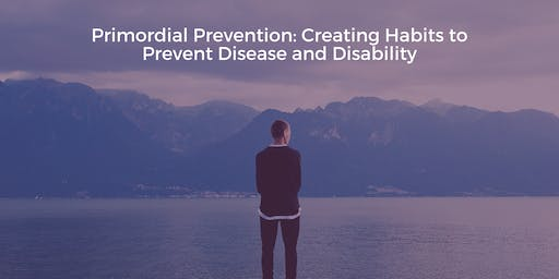 Primordial Prevention: Creating Habits to Prevent Disease and Disability