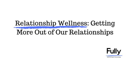 Relationship Wellness: Getting More Out of Our Relationships