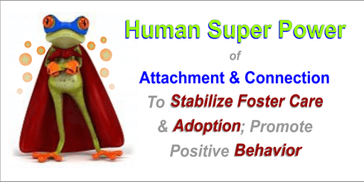 Human Super Power to Promote Behavior, Attachment and Bonding for Children of Adoption, Foster Care, Trauma/Abuse History