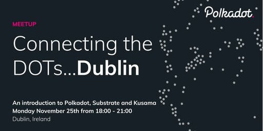 Connecting the DOTs - an intro to Polkadot, Substrate and Kusama in Dublin