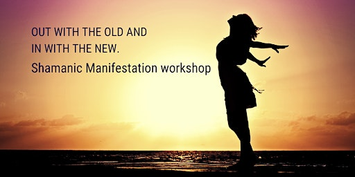 Out with the old and in with the new. Shamanic manifestation workshop.