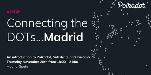 Connecting the DOTs - an intro to Polkadot, Substrate and Kusama in Madrid