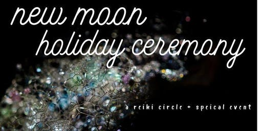 New Moon Holiday Ceremony | A Reiki Circle + Special Event