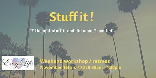 Stuff It !            Weekend Workshop / Retreat