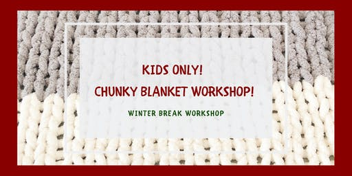 Kids Only! Chunky Blanket Workshop (Ages 10-16 years old) - Friday, December 27 @ 10am