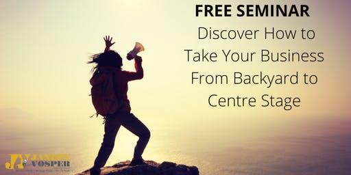 FREE SEMINAR - Take Your Business From Backyard to Centre Stage
