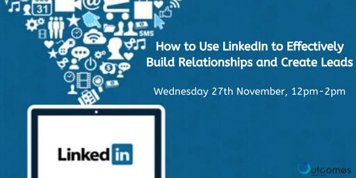 How to Use LinkedIn to Effectively Build Relationships and Create Leads