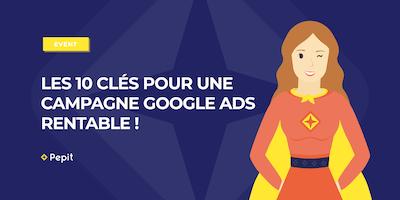Les 10 clés pour une campagne Google Ads rentable