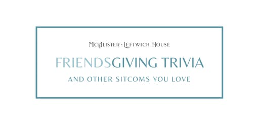Friendsgiving Trivia Thursday at McAlister-Leftwich House