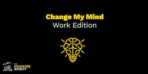 Change My Mind: Work Edition