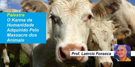 Palestra O Karma da Humanidade Adquirido Pelo Massacre dos Animais – Prof. Laércio Fonseca ingressos