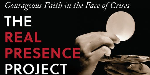 The Real Presence Project: Courageous Faith in the Face of Crisis