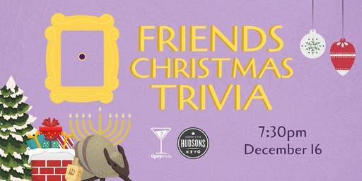 Friends Christmas Trivia - Dec 16, 7:30pm - Hudsons Shawnessy