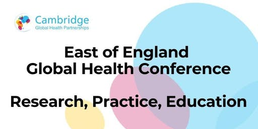 East of England Global Health Conference: Research, Education, Practice