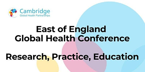 East of England Global Health Conference: Research, Practice, Education