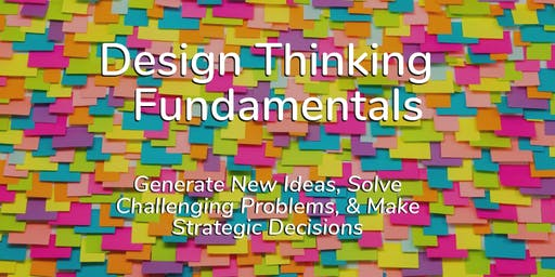 Design Thinking Fundamentals – Generate New Ideas, Solve Challenging Problems, & Make Strategic Decisions