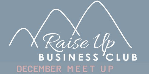 Raise Up Business Club - December Networking  +2019 Goal Setting