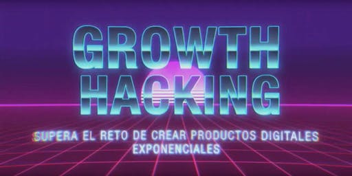 Growth Hacking: Supera el reto de crear productos digitales exponenciales