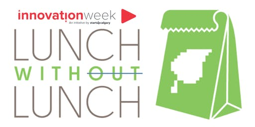 November 13, 2019 Innovation Week Lunch Without Lunch YYC