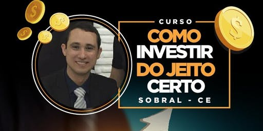 COMO INVESTIR DO JEITO CERTO- Sobral