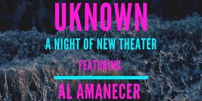 UNKNOWN: A Night Of New Theater Featuring Al Amanecer By Vianca Collazo
