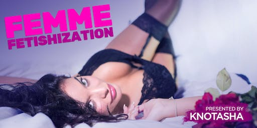 Femme Fetishization: For Lovers & Admirers of the Femme Aesthetic presented by Knotasha