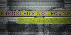 POSTPONED: ERROR: FILE NOT FOUND GLITCH ART SHOW...