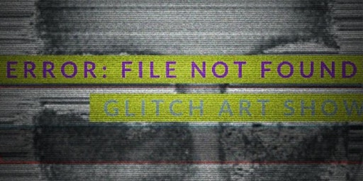 ERROR: FILE NOT FOUND GLITCH ART SHOW