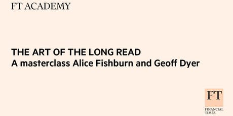 THE ART OF THE LONG READ -A masterclass with Alice Fishburn and Geoff Dyer tickets