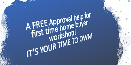 FREE Approval Help for First Time Homebuyers Workshop. IT'S YOUR TIME TO OWN!