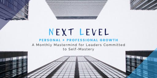 NEXT LEVEL: A Monthly Mastermind for Leaders Committed to Self-Mastery