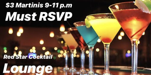 $3 Martinis at Red Star Lounge 8-10 p.m. (Must RSVP)