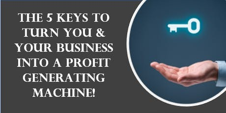 The 5 KEYS to turn YOU & your business into a profit generating machine! tickets