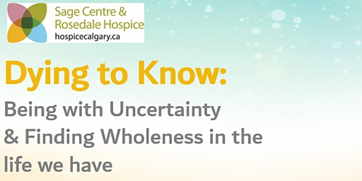 Dying to Know: Being with Uncertainty & Finding Wholeness