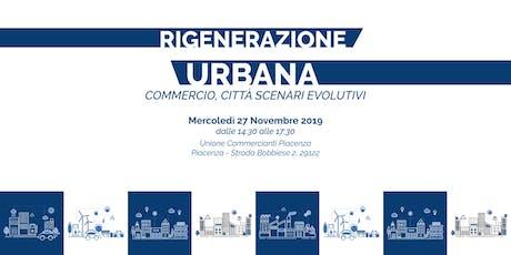 RIGENERAZIONE URBANA: COMMERCIO, CITTA' SCENARI EVOLUTIVI biglietti