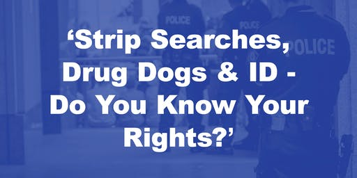 'Strip searches, Drug Dogs & ID - Do You Know Your Rights?'