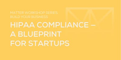 MATTER Workshop: HIPAA Compliance — a Blueprint for Startups