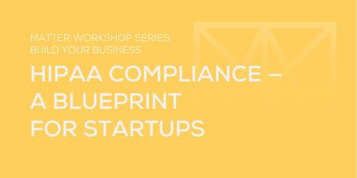 MATTER Workshop: HIPAA Compliance — a Blueprint for Startups