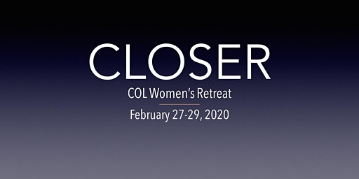 CLOSER ~ COL Women's Retreat ~ His breath and fire await.  Be changed.