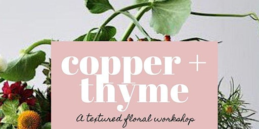 Copper + Thyme: A Textured Floral Workshop (Mar 25th)