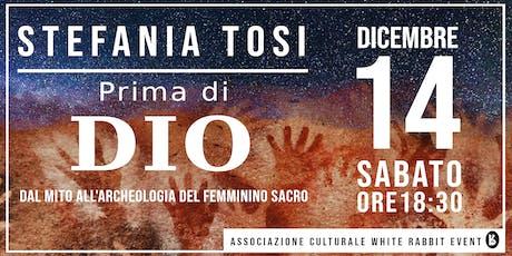 Stefania Tosi - Prima di Dio:  Dal mito all'archeologia del femminino sacro biglietti