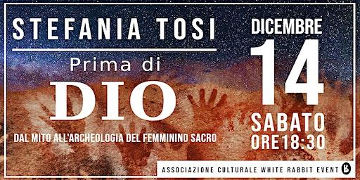 Stefania Tosi - Prima di Dio:  Dal mito all'archeologia del femminino sacro